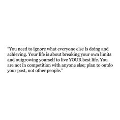 You need to ignore what everyone else is doing and achieving. Your life is about breaking your own limits and outgrowing yourself to live YOUR best life. You are not in competition with anyone else; plan to outdo your past, not other people. — Want to see more quotes? Join our Instagram community of over 11k members - @quoteble