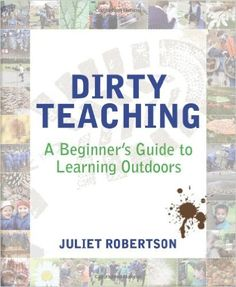 Dirty Teaching: A Beginner's Guide to Learning Outdoors: Amazon.co.uk: Juliet Robertson, Jane Hewitt: Books