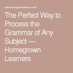 The Perfect Way to Process the Grammar of Any Subject — Homegrown Learners