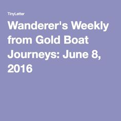 Wanderer's Weekly from Gold Boat Journeys: June 8, 2016