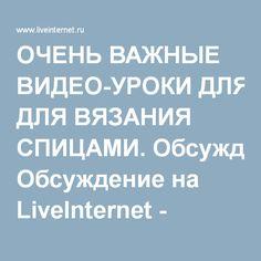 ОЧЕНЬ ВАЖНЫЕ ВИДЕО-УРОКИ ДЛЯ ВЯЗАНИЯ СПИЦАМИ. Обсуждение на LiveInternet - Российский Сервис Онлайн-Дневников
