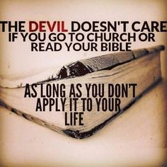 So true! But if you're not in church and reading you're Bible then you won't be applying it to your life which gives the devil full access
