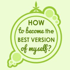 HOW TO BECOME THE BEST VERSION OF MYSELF?