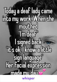 "Today a deaf lady came into my work. When she mouthed  ""I'm deaf""  I signed back  ""it's ok, I know a little sign language"" Her facial expression made my day"