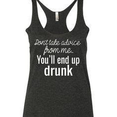 Don't Take Advice From Me You'll End Up Drunk Shirt. Funny Shirt Sayings, Shirts With Sayings, Funny Shirts, Funny Quotes, Funny Drinking Shirts, Geile T-shirts, Funny Tank Tops, Travel Shirts, Cool T Shirts