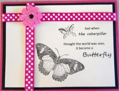 I think I put another of these in before, but this is the first one I made. Not having the stamp for the sentiment with the butterflies I had to work out the placement of the words on the computer, but once I did it fit together nicely, I had several butterfly stamps to use, and I framed it with the polka dot ribbon - it's a great sentiment, isn't it?...