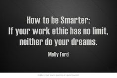 How to be Smarter: If your work ethic has no limit, neither do your dreams. Molly Ford.