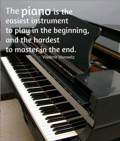 Piano is the easiest instrument to play in the begging and the hardest to master in the end.
