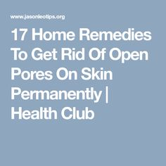 17 Home Remedies To Get Rid Of Open Pores On Skin Permanently | Health Club