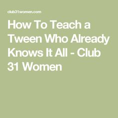 How To Teach a Tween Who Already Knows It All - Club 31 Women