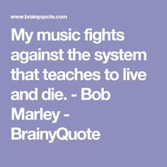 My music fights against the system that teaches to live and die. - Bob Marley - BrainyQuote
