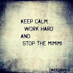 Keep calm, work hard and stop the MIMIMI