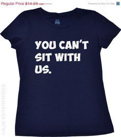 Too funny! You Can't Sit With Us tshirt reminds me of the Mean Girls movies…