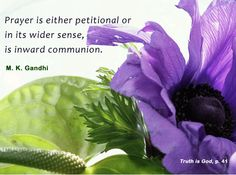 Prayer is either petitional or in its wider sense, is inward communion. - Mahatma Gandhi, Truth is God, p. 41