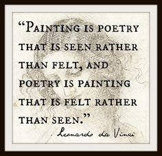 """""""Painting is poetry that is seen rather than felt, and poetry is painting that is felt rather than seen."""" Leonardo da Vinci I LOVE THIS New Quotes, Great Quotes, Words Quotes, Inspirational Quotes, Famous Artist Quotes, Famous Artists, Quotes By Artists, The Words, Da Vinci Quotes"""