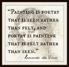 """Painting is poetry that is seen rather than felt, and poetry is painting that is felt rather than seen."" ~ Leonardo da Vinci"