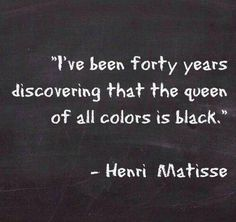 I've been forty years discovering that the queen of all colours is black. ~Henri Matisse quote