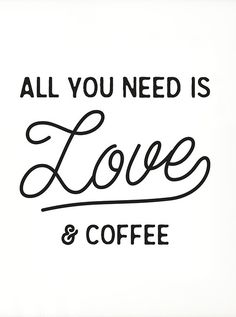 All you need is love and coffee.
