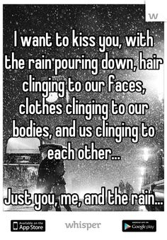 I want to kiss you, with the rain pouring down, hair clinging to our faces, clothes clinging to our bodies, and us clinging to each other...     Just you, me, and the rain...