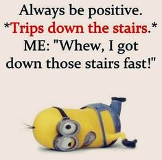 Always be positive.  See my Minions pins https://www.pinterest.com/search/my_pins/?q=minions