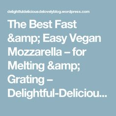 The Best Fast & Easy Vegan Mozzarella – for Melting & Grating – Delightful-Delicious-Delovely