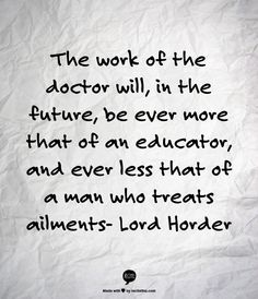 The work of the doctor will, in the future, be ever more that of an educator, and ever less that of a man who treats ailments- Lord Horder