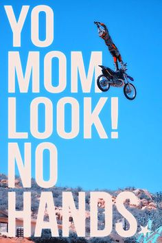 Yo mom look! No hands! i can see nick saying this to me one day