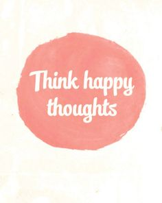 Think Happy Thoughts i love this