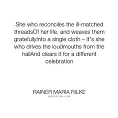 "Rainer Maria Rilke - ""She who reconciles the ill-matched threadsOf her life, and weaves them gratefullyInto..."". life, poetry, women, beauty, rilke"