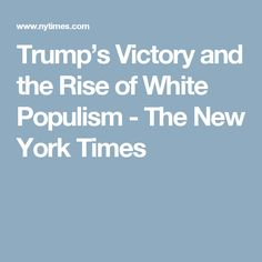 Trump's Victory and the Rise of White Populism - The New York Times