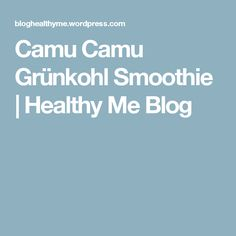 Camu Camu Grünkohl Smoothie   Healthy Me Blog