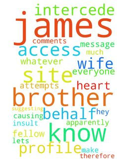 Brother James -  Hey everyone, I am sure many of you know Brother James, a fellow prayer warrior on this site. Apparently his wife took his phone and had access to this site using his profile to make rude comments suggesting that our attempts at prayer are silly. Anyway, for whatever reason she was trying to cause trouble for him and insult the rest of us therefore causing his profile and access to this site to be shut down. I have sent Admin a message concerning this and I ask that those of…