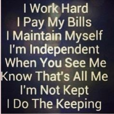 I work hard. I pay my bills.  I maintain myself.  I'm independent.  When you see me, know that's all me.  I'm not kept.  I do the keeping.