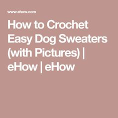 How to Crochet Easy Dog Sweaters (with Pictures) | eHow | eHow