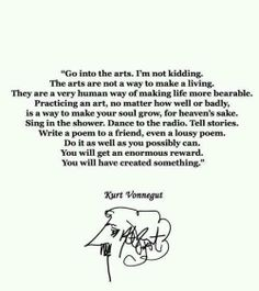Art...  A very human way of making human life more bearable.  .... Create something.  Vonnegut