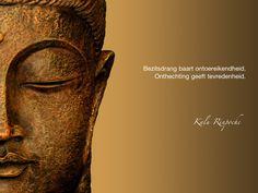 Bezitsdrang baart ontoereikendheid. Onthechting geeft tevredenheid. / Kalu Rinpoche