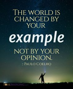 Healthy means setting a good example of how to care for, love, and teach others. Inspirational Quote -- The world is changed by your example not by your opinion by Paulo Coelho via @Soulbridging #quotes #inspiration #spirituality