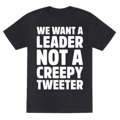 We Want A Leader Not A Creepy Tweeter White Print - We want someone who leads, not someone who tweets! Stand up and resist he who must not be named with this sassy and political, protest shirt!