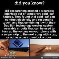 MIT researchers created a wearable interface out of temporary gold leaf tattoos. They found that gold leaf can conduct electricity and respond to touch, and that combining it with their DuoSkin technology creates custom, wearable circuits that can be...