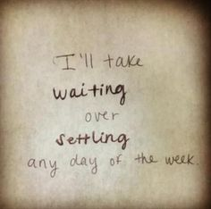 I'll take waiting over settling any day of the week. #inspiration #repin #quotes