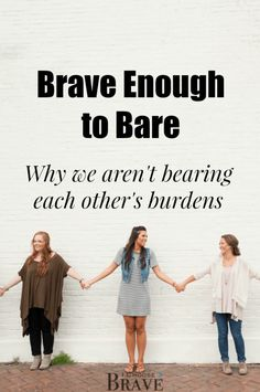 We are called to bear one another's burdens, but we cannot bear the burdens we do not see. Community always requires the courage to be vulnerable, the courage to bare so others can come alongside and link arms with us.  #bravewomen #christianwomen