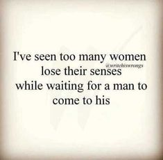 i've seen too many women lose their senses while waiting for a man to come to his.