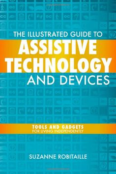 The Illustrated Guide to Assistive Technology and Devices: Tools and Gadgets for Living Independently (9781932603804): Suzanne Robitaille: Books