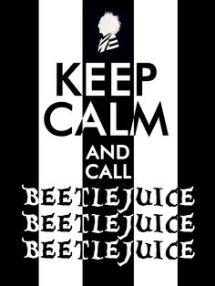 Keep Calm... and call Beetlejuice x3!