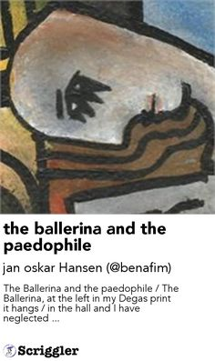 the ballerina and the paedophile by jan oskar Hansen (@benafim) https://scriggler.com/detailPost/story/112764 The Ballerina and the paedophile / The Ballerina, at the left in my Degas print it hangs / in the hall and I have neglected ...