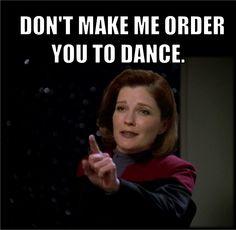 DON'T MAKE ME ORDER YOU TO DANCE. Star Trek Voyager Captain Janeway