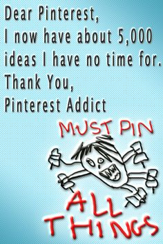 totally!!!  I will never die, Pinterest has made me immortal.  I mean with all the other boards I need to check out and all the pins I need to pin and the boards I have to organize and the things I have to google so I have pictures no one else has and everyone wants MY pins so I feel popular, yeah, I'm gonna live forever!