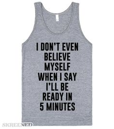 Ready in 5 Minutes   I don't even believe myself when I say I'll be ready in 5 minutes. Any woman will love this funny tank. Also available in other styles and colors. Perfect for gifts or for you. #Skreened