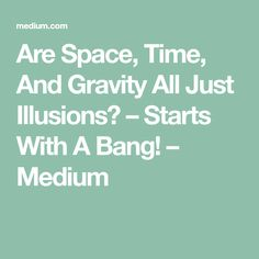 Are Space, Time, And Gravity All Just Illusions? – Starts With A Bang! – Medium