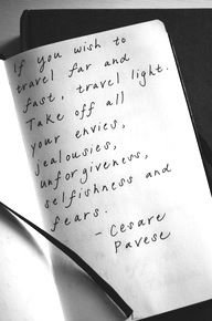 if you wish to travel far and fast, travel light. take off your envies, jealousies, unforgiveness, selfishness and fears // cesare pavese